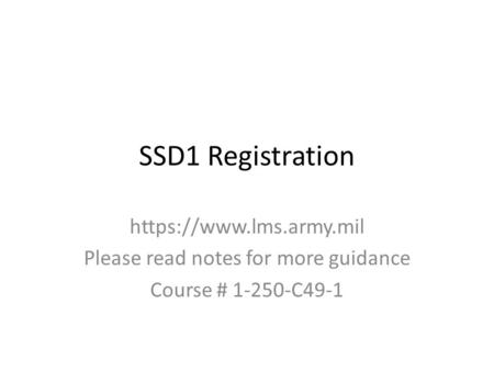 SSD1 Registration https://www.lms.army.mil Please read notes for more guidance Course # 1-250-C49-1.