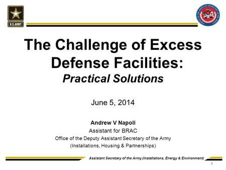Assistant Secretary of the Army (Installations, Energy & Environment) The Challenge of Excess Defense Facilities: Practical Solutions June 5, 2014 Andrew.