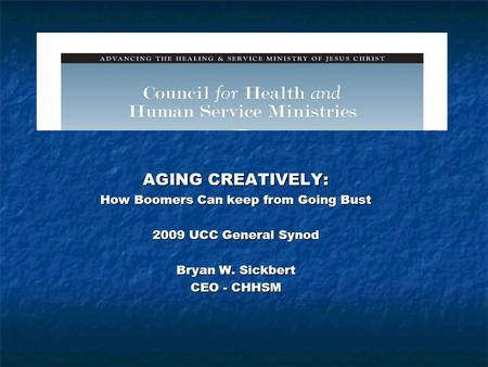 Presentation Title AGING CREATIVELY: How Boomers Can keep from Going Bust 2009 UCC General Synod Bryan W. Sickbert CEO - CHHSM.