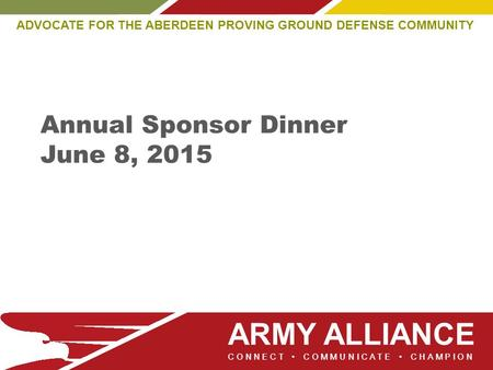 ARMY ALLIANCE ADVOCATE FOR THE ABERDEEN PROVING GROUND DEFENSE COMMUNITY CONNECT COMMUNICATE CHAMPION Annual Sponsor Dinner June 8, 2015.