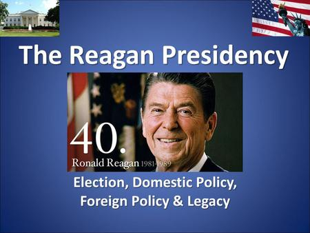 The Reagan Presidency Election, Domestic Policy, Foreign Policy & Legacy.