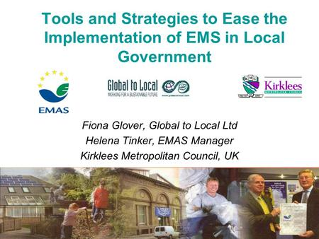 Tools and Strategies to Ease the Implementation of EMS in Local Government Fiona Glover, Global to Local Ltd Helena Tinker, EMAS Manager Kirklees Metropolitan.