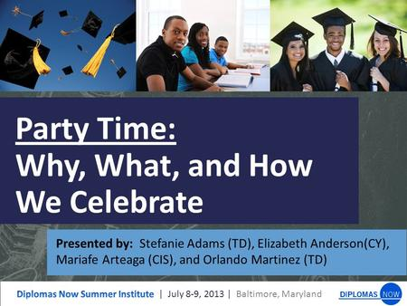 Party Time: Why, What, and How We Celebrate Presented by: Stefanie Adams (TD), Elizabeth Anderson(CY), Mariafe Arteaga (CIS), and Orlando Martinez (TD)