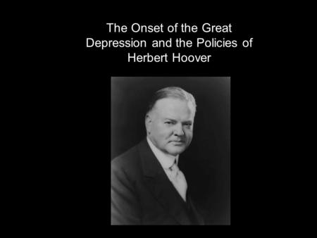 The Onset of the Great Depression and the Policies of Herbert Hoover.