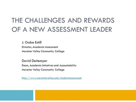 THE CHALLENGES AND REWARDS OF A NEW ASSESSMENT LEADER J. Gabe Estill Director, Academic Assessment Moraine Valley Community College David Deitemyer Dean,