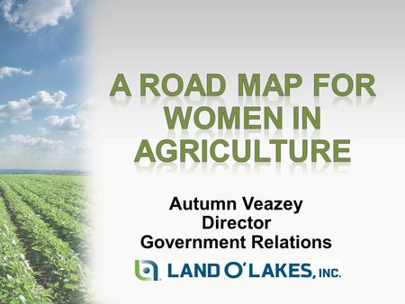 Autumn Veazey Director Government Relations. Today's Topics My Road Map- A Long Winding Road Land O'Lakes, Inc. and Women Women in Politics Take Away.