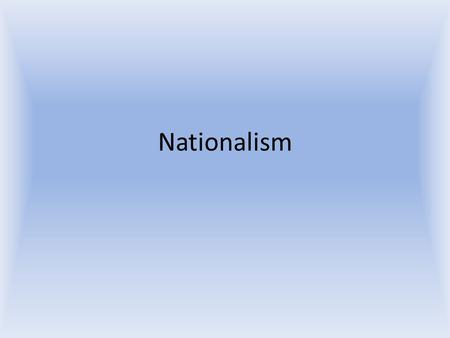 Nationalism. What is Nationalism? Nationalism is feelings of pride and loyalty to a nation.