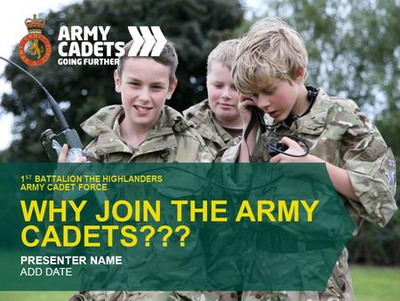 WHY JOIN THE ARMY CADETS??? 1 ST BATTALION THE HIGHLANDERS ARMY CADET FORCE PRESENTER NAME ADD DATE.