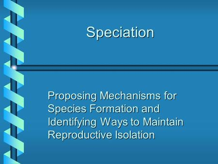 Speciation Proposing Mechanisms for Species Formation and Identifying Ways to Maintain Reproductive Isolation.