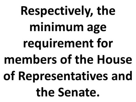 Respectively, the minimum age requirement for members of the House of Representatives and the Senate.