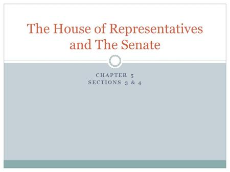 CHAPTER 5 SECTIONS 3 & 4 The House of Representatives and The Senate.