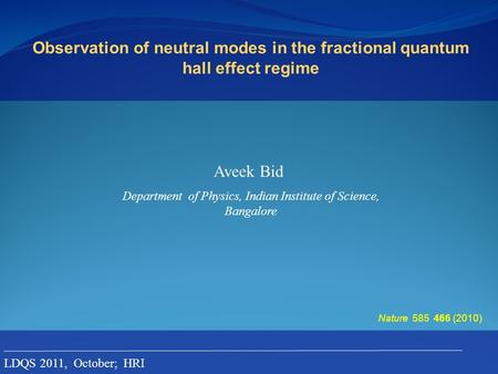 Observation of neutral modes in the fractional quantum hall effect regime Aveek Bid Nature 585 466 (2010) Department of Physics, Indian Institute of Science,
