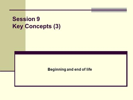 Session 9 Key Concepts (3) Beginning and end of life.