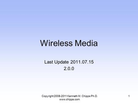 Wireless Media Last Update 2011.07.15 2.0.0 Copyright 2008-2011 Kenneth M. Chipps Ph.D. www.chipps.com 1.