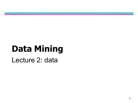 1 Data Mining Lecture 2: data. 2 What is Data? l Collection of data objects and their attributes l An attribute is a property or characteristic of an.