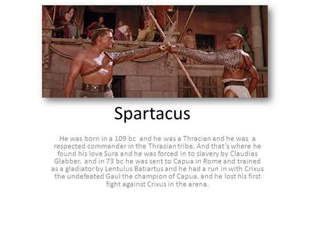 Spartacus He was born in a 109 bc and he was a Thracian and he was a respected commander in the Thracian tribe. And that's where he found his love Sura.