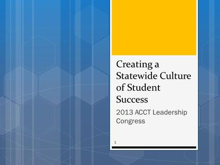 Creating a Statewide Culture of Student Success 2013 ACCT Leadership Congress 1.