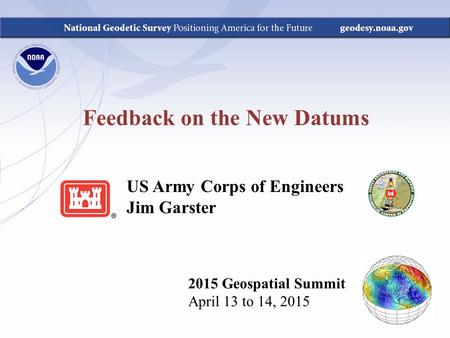 Feedback on the New Datums 2015 Geospatial Summit April 13 to 14, 2015 US Army Corps of Engineers Jim Garster.