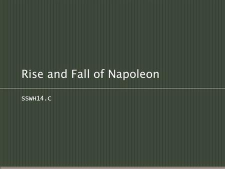 Rise and Fall of Napoleon SSWH14.C. Early Life  Born on the island of Corsica (a French colonial possession)  Moved to France for his education Military.