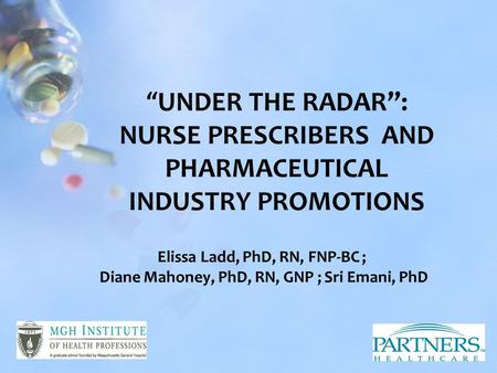 "Elissa Ladd, PhD, RN, FNP-BC ; Diane Mahoney, PhD, RN, GNP ; Sri Emani, PhD ""UNDER THE RADAR"": NURSE PRESCRIBERS AND PHARMACEUTICAL INDUSTRY PROMOTIONS."