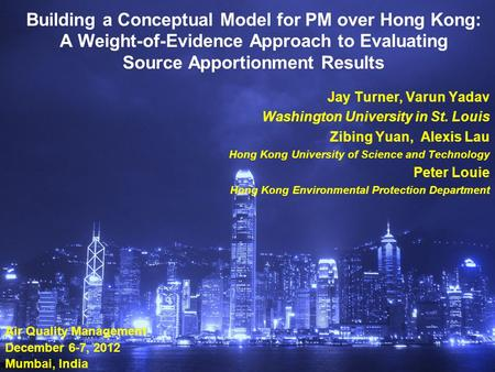 Building a Conceptual Model for PM over Hong Kong: A Weight-of-Evidence Approach to Evaluating Source Apportionment Results Jay Turner, Varun Yadav Washington.
