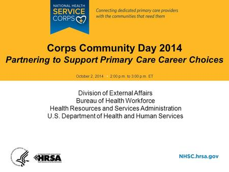 Corps Community Day 2014 Partnering to Support Primary Care Career Choices October 2, 2014 2:00 p.m. to 3:00 p.m. ET Division of External Affairs Bureau.