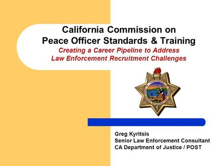 California Commission on Peace Officer Standards & Training Creating a Career Pipeline to Address Law Enforcement Recruitment Challenges Greg Kyritsis.