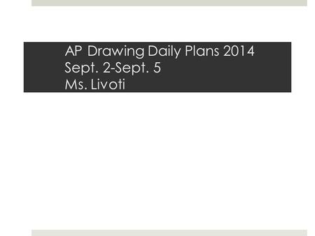 AP Drawing Daily Plans 2014 Sept. 2-Sept. 5 Ms. Livoti.