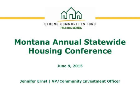 Montana Annual Statewide Housing Conference June 9, 2015 Jennifer Ernst | VP/Community Investment Officer.