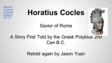 Horatius Cocles Savior of Rome A Story First Told by the Greek Polybius 2nd Cen B.C. Retold again by Jason Yuan  w.memo.f r/en/dossi er.aspx?I.