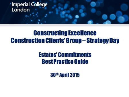 Constructing Excellence Construction Clients' Group – Strategy Day Estates' Commitments Best Practice Guide 30 th April 2015.