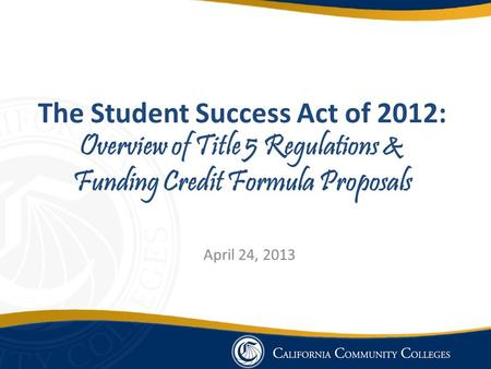The Student Success Act of 2012: Overview of Title 5 Regulations & Funding Credit Formula Proposals April 24, 2013.