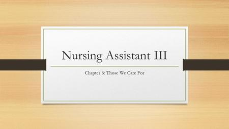 Nursing Assistant III Chapter 6: Those We Care For.