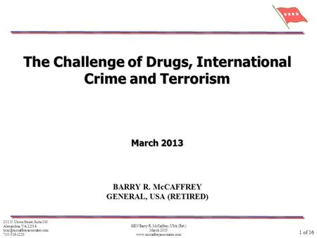 GEN Barry R. McCaffrey, USA (Ret.) March 2013 www.mccaffreyassociates.com 1 of 16 The Challenge of Drugs, International Crime and Terrorism March 2013.