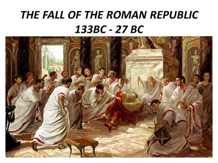 THE FALL OF THE ROMAN REPUBLIC 133BC - 27 BC. Social War leads to powerful leaders With the ending of the Social War in 287 BC plebs now had political.