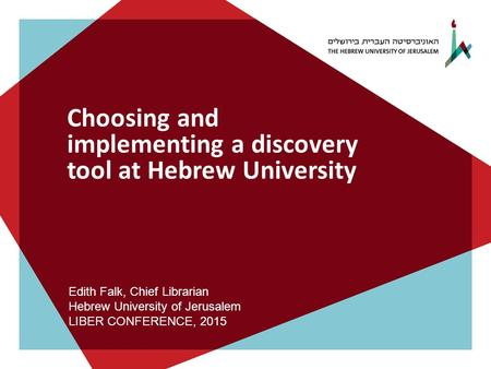 Choosing and implementing a discovery tool at Hebrew University Edith Falk, Chief Librarian Hebrew University of Jerusalem LIBER CONFERENCE, 2015.