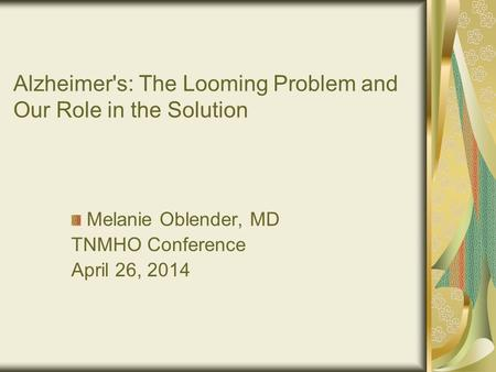 Alzheimer's: The Looming Problem and Our Role in the Solution Melanie Oblender, MD TNMHO Conference April 26, 2014.