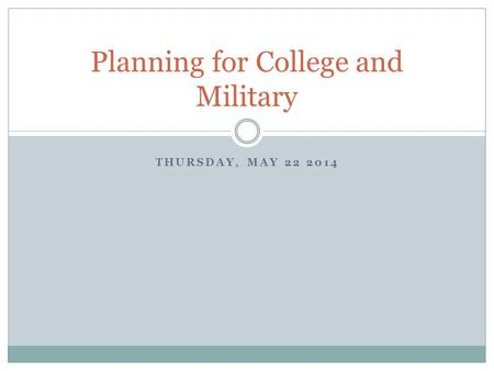 Planning for College and Military THURSDAY, MAY 22 2014.