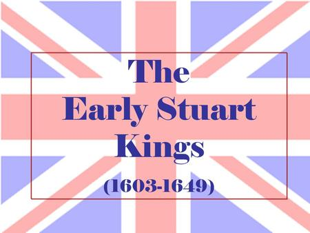 The Early Stuart Kings (1603-1649). The Stuart Monarchy.