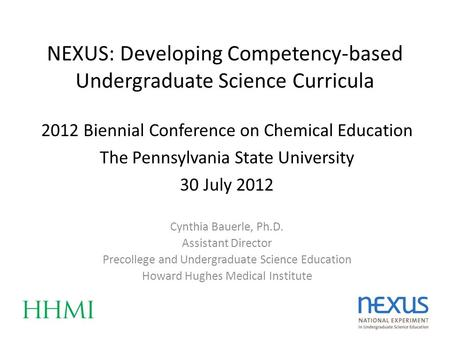 NEXUS: Developing Competency-based Undergraduate Science Curricula Cynthia Bauerle, Ph.D. Assistant Director Precollege and Undergraduate Science Education.