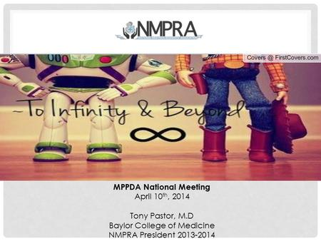 MPPDA National Meeting April 10 th, 2014 Tony Pastor, M.D Baylor College of Medicine NMPRA President 2013-2014.