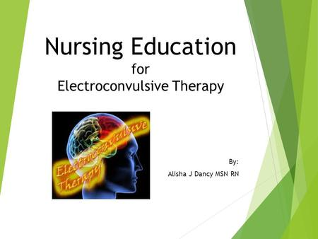Nursing Education for Electroconvulsive Therapy By: Alisha J Dancy MSN RN.