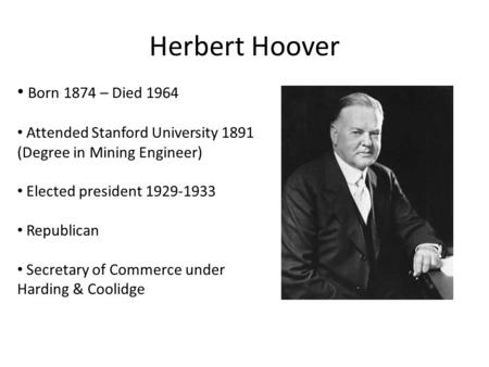 Herbert Hoover Born 1874 – Died 1964 Attended Stanford University 1891 (Degree in Mining Engineer) Elected president 1929-1933 Republican Secretary of.
