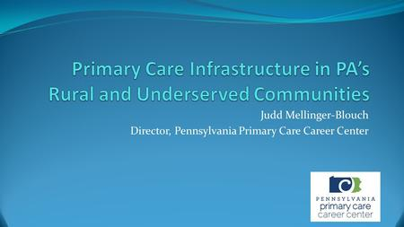 Judd Mellinger-Blouch Director, Pennsylvania Primary Care Career Center.