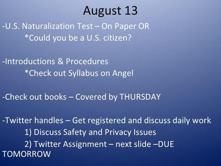 August 13 -U.S. Naturalization Test – On Paper OR *Could you be a U.S. citizen? -Introductions & Procedures *Check out Syllabus on Angel -Check out <strong>books</strong>.