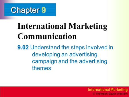 International Marketing © Thomson/South-Western ChapterChapter International Marketing Communication 9.02 9.02 Understand the steps involved in developing.