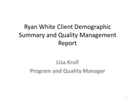 Ryan White Client Demographic Summary and Quality Management Report Lisa Krull Program and Quality Manager 1.