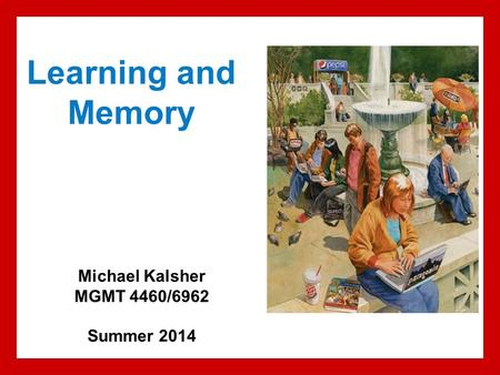 Learning and Memory Michael Kalsher MGMT 4460/6962 Summer 2014.