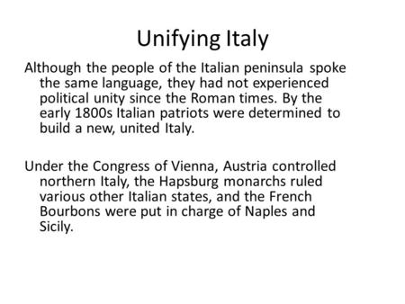 Unifying Italy Although the people of the Italian peninsula spoke the same language, they had not experienced political unity since the Roman times. By.