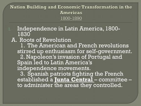 I. Independence in Latin America, 1800- 1830 A. Roots of Revolution 1. The American and French revolutions stirred up enthusiasm for self-government. 2.